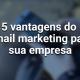 5 vantagens do email marketing para sua empresa